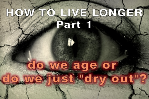How to live longer part 1 – Do we age or do we just dry out?
